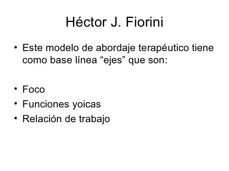 """Héctor J. Fiorini <ul><li>Este modelo de abordaje terapéutico tiene como base línea """"ejes"""" que son: </li></ul><ul><li>Foco..."""