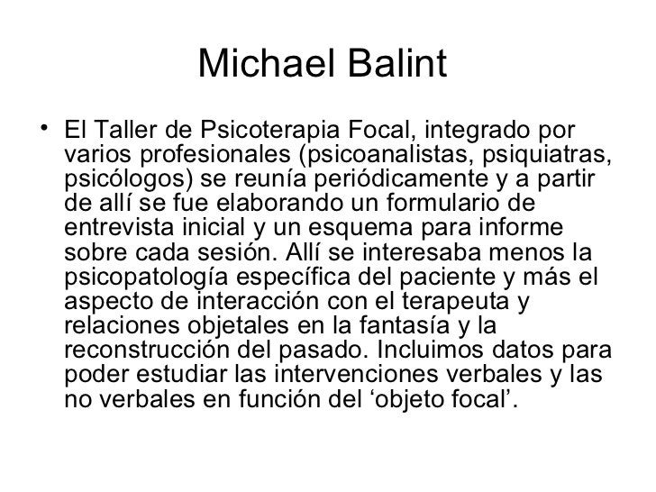 Michael Balint  <ul><li>El Taller de Psicoterapia Focal, integrado por varios profesionales (psicoanalistas, psiquiatras, ...