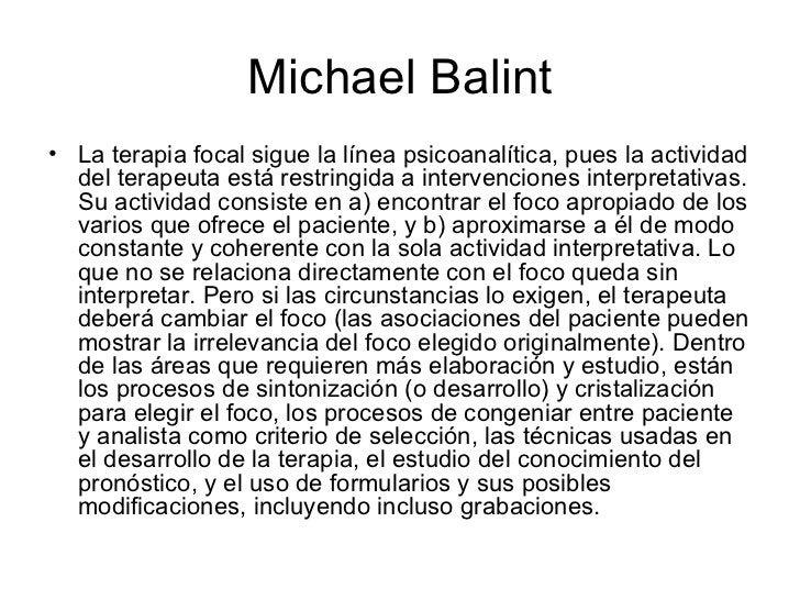 Michael Balint <ul><li>La terapia focal sigue la línea psicoanalítica, pues la actividad del terapeuta está restringida a ...