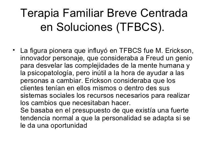 Terapia Familiar Breve Centrada en Soluciones (TFBCS).  <ul><li>La figura pionera que influyó en TFBCS fue M. Erickson, in...