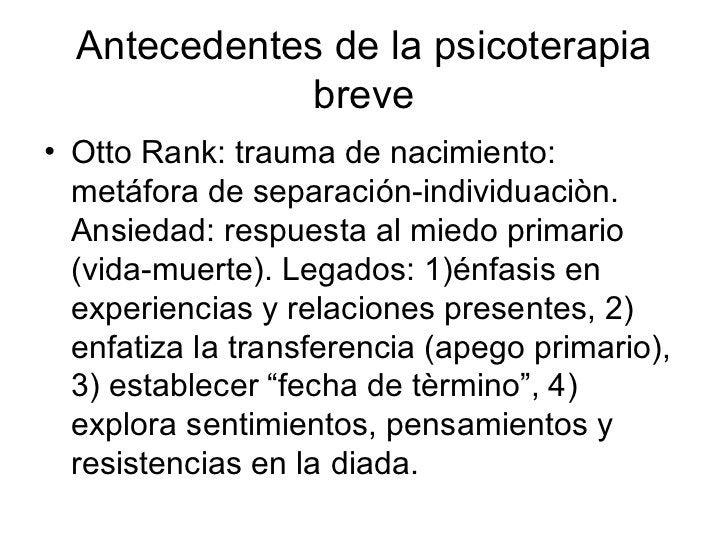 Antecedentes de la psicoterapia breve <ul><li>Otto Rank: trauma de nacimiento: metáfora de separación-individuaciòn. Ansie...