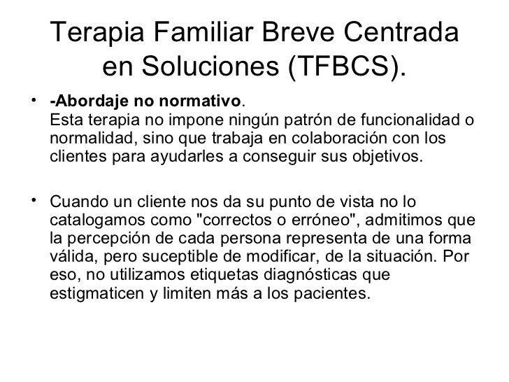 Terapia Familiar Breve Centrada en Soluciones (TFBCS). <ul><li>-Abordaje no normativo .  Esta terapia no impone ningún pat...