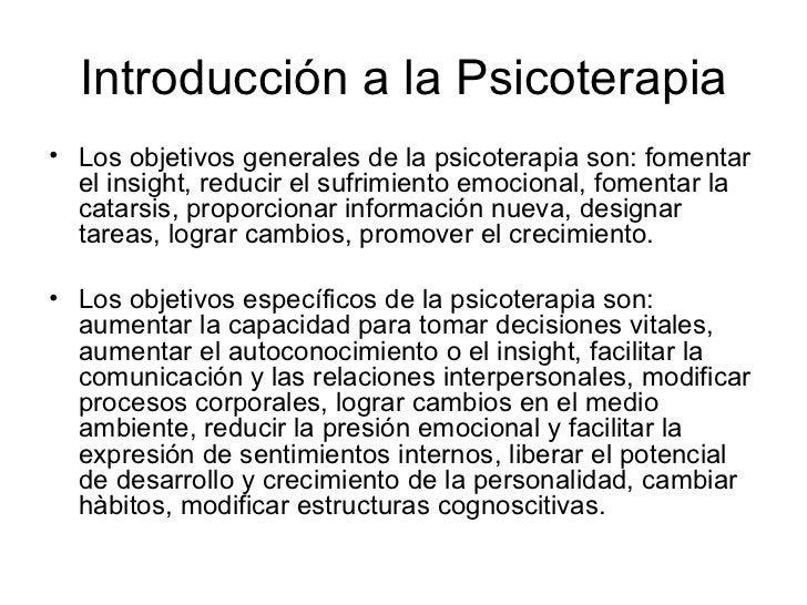 Introducción a la Psicoterapia <ul><li>Los objetivos generales de la psicoterapia son: fomentar el insight, reducir el suf...