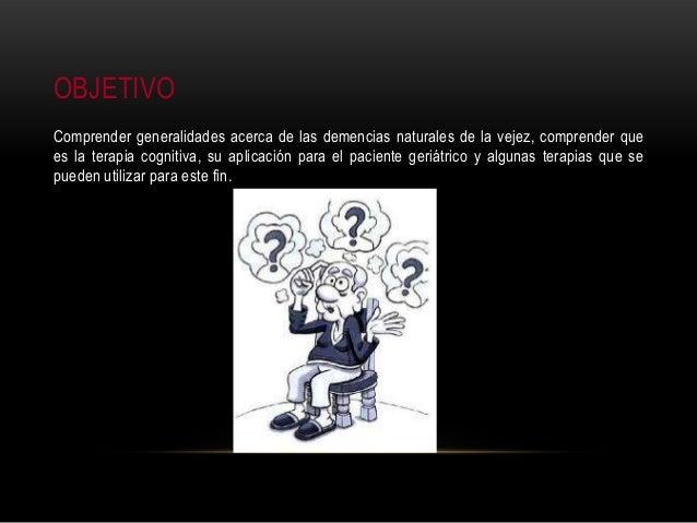 OBJETIVO Comprender generalidades acerca de las demencias naturales de la vejez, comprender que es la terapia cognitiva, s...