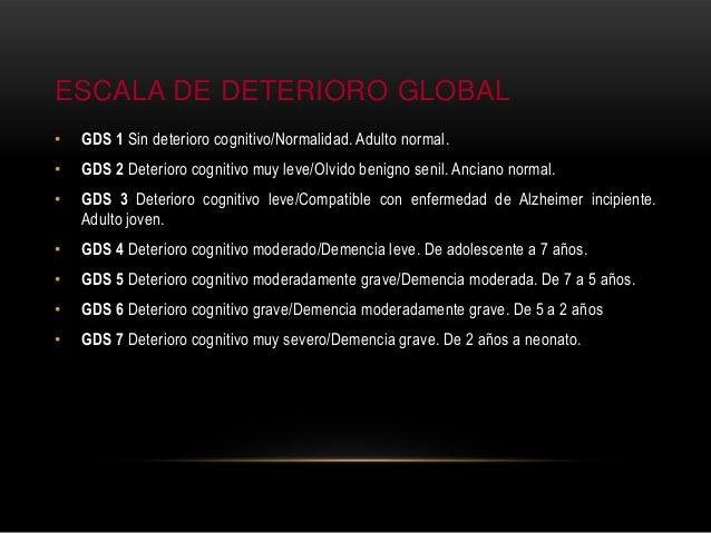 ESCALA DE DETERIORO GLOBAL • GDS 1 Sin deterioro cognitivo/Normalidad. Adulto normal. • GDS 2 Deterioro cognitivo muy leve...