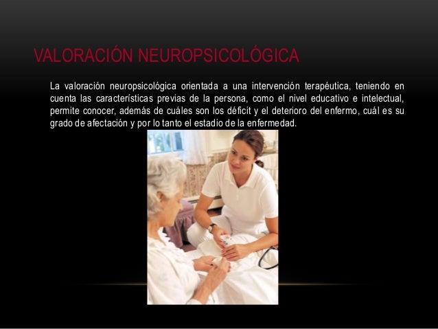 VALORACIÓN NEUROPSICOLÓGICA La valoración neuropsicológica orientada a una intervención terapéutica, teniendo en cuenta la...