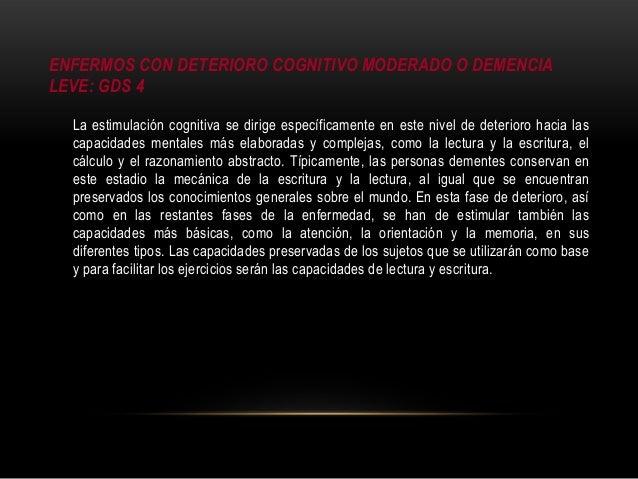 ENFERMOS CON DETERIORO COGNITIVO MODERADO O DEMENCIA LEVE: GDS 4 La estimulación cognitiva se dirige específicamente en es...