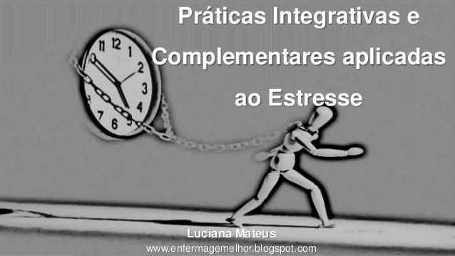Práticas Integrativas e Complementares aplicadas ao Estresse Luciana Mateus www.enfermagemelhor.blogspot.com