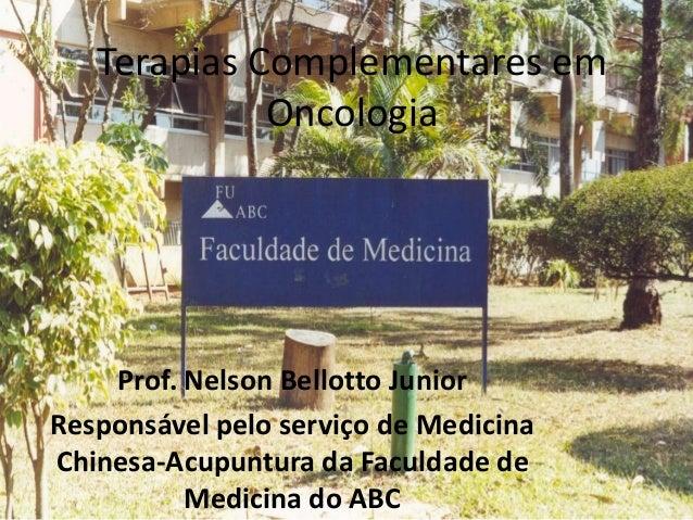 Terapias Complementares em Oncologia Prof. Nelson Bellotto Junior Responsável pelo serviço de Medicina Chinesa-Acupuntura ...