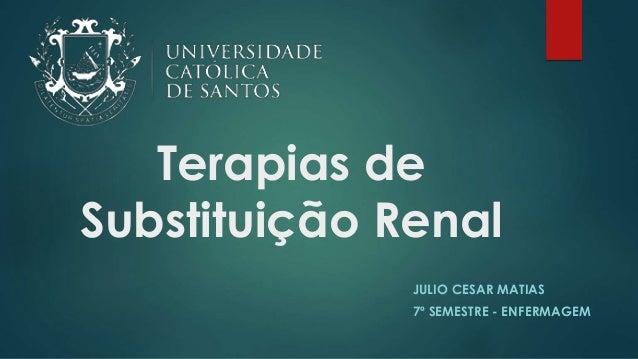 Terapias de Substituição Renal JULIO CESAR MATIAS 7º SEMESTRE - ENFERMAGEM