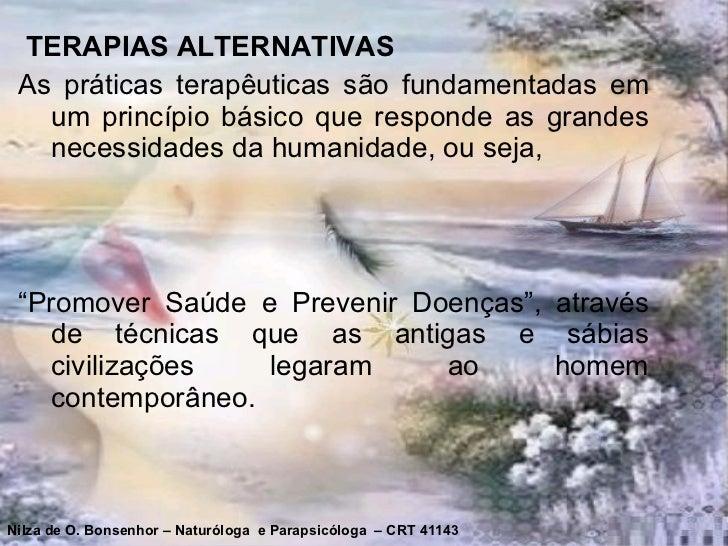 <ul><li>TERAPIAS ALTERNATIVAS </li></ul><ul><li>As práticas terapêuticas são fundamentadas em um princípio básico que resp...