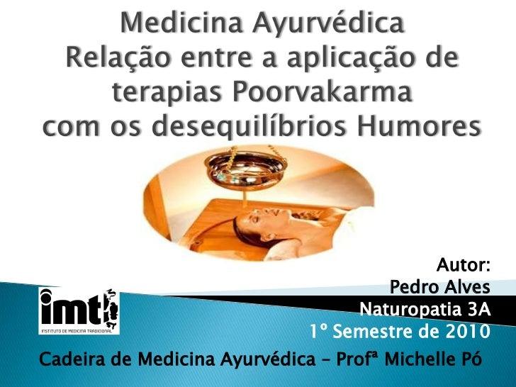 Medicina AyurvédicaRelação entre a aplicação de terapias Poorvakarma com os desequilíbrios Humores<br />Autor:<br />Pedro ...