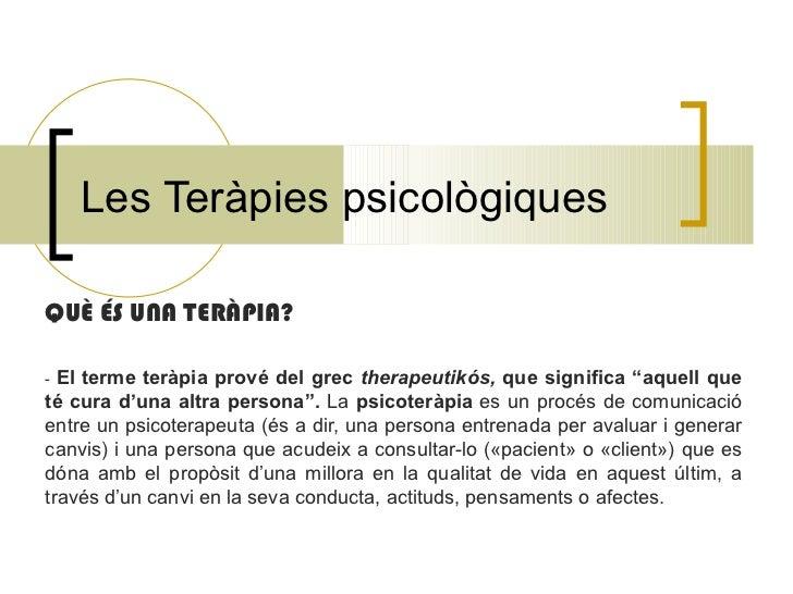 """Les Teràpies psicològiques QUÈ ÉS UNA TERÀPIA? -  El terme teràpia prové del grec  therapeutikós,  que significa """"aquell q..."""