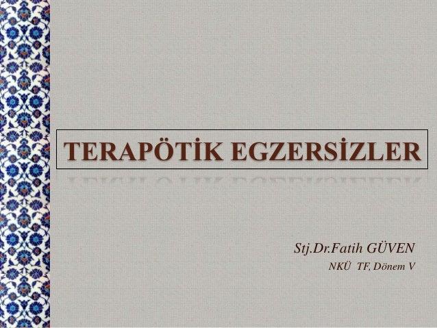 TERAPÖTİK EGZERSİZLER Stj.Dr.Fatih GÜVEN NKÜ TF, Dönem V