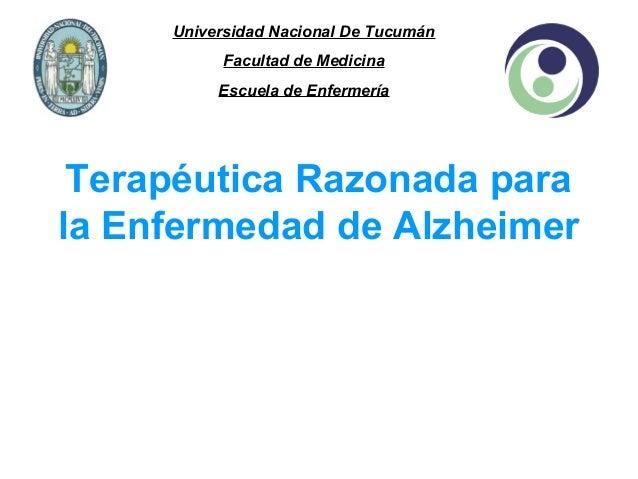 Universidad Nacional De Tucumán Facultad de Medicina Escuela de Enfermería  Terapéutica Razonada para la Enfermedad de Alz...