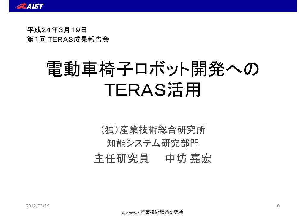平成24年3月19日第1回 TERAS成果報告会        電動車椅子ロボット開発への           TERAS活用               S活用             (独)産業技術総合研究所              知能...