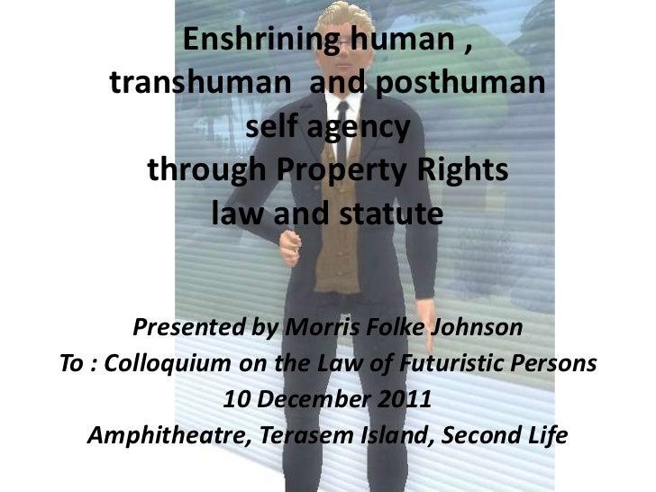 Enshrining human ,    transhuman and posthuman             self agency       through Property Rights           law and sta...