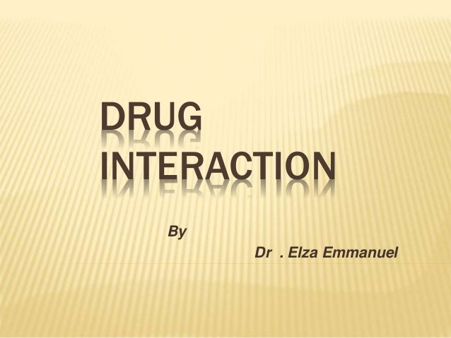 DRUG INTERACTION By Dr . Elza Emmanuel