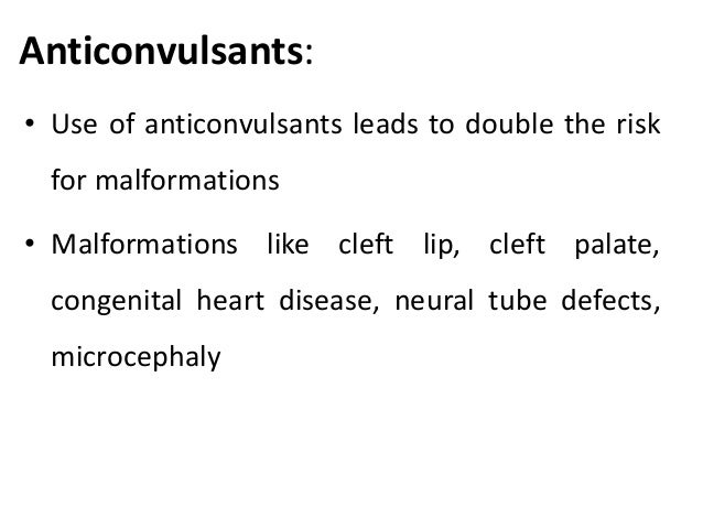 Anticonvulsants: • Use of anticonvulsants leads to double the risk for malformations • Malformations like cleft lip, cleft...