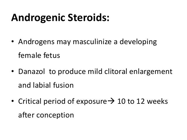Androgenic Steroids: • Androgens may masculinize a developing female fetus • Danazol to produce mild clitoral enlargement ...