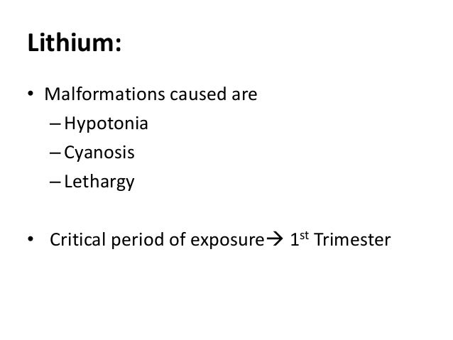 Lithium: • Malformations caused are –Hypotonia –Cyanosis –Lethargy • Critical period of exposure 1st Trimester