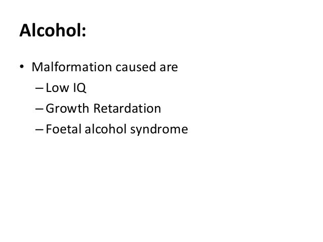 Alcohol: • Malformation caused are –Low IQ –Growth Retardation –Foetal alcohol syndrome