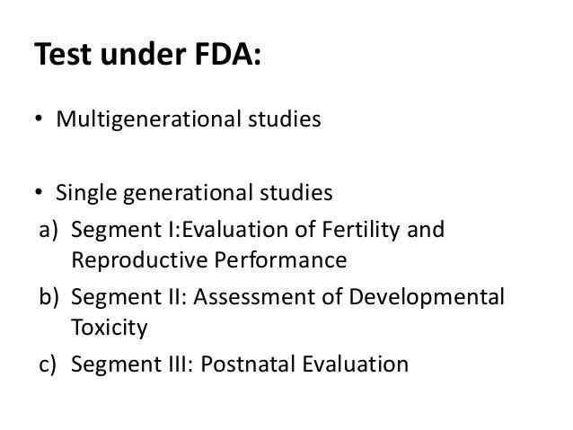 Test under FDA: • Multigenerational studies • Single generational studies a) Segment I:Evaluation of Fertility and Reprodu...