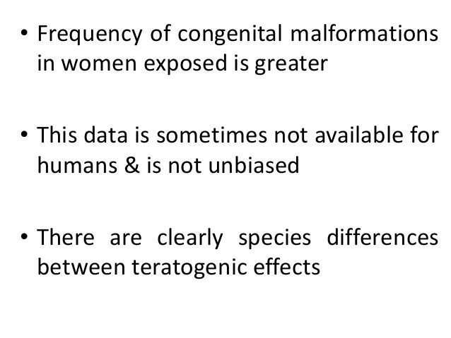 • Frequency of congenital malformations in women exposed is greater • This data is sometimes not available for humans & is...