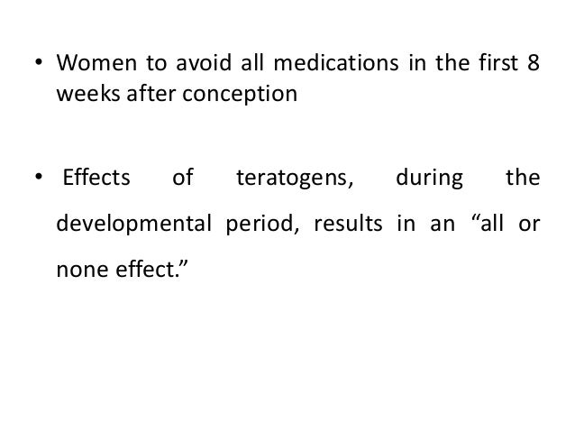 • Women to avoid all medications in the first 8 weeks after conception • Effects of teratogens, during the developmental p...