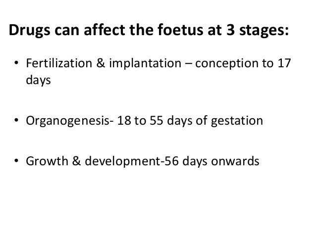 Drugs can affect the foetus at 3 stages: • Fertilization & implantation – conception to 17 days • Organogenesis- 18 to 55 ...