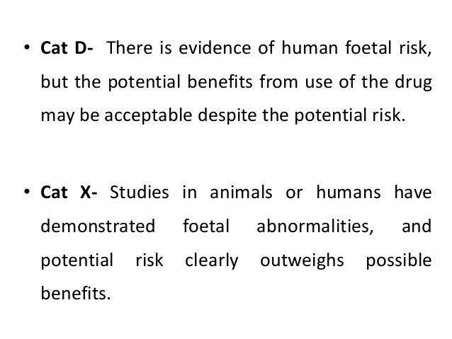 • Cat D- There is evidence of human foetal risk, but the potential benefits from use of the drug may be acceptable despite...