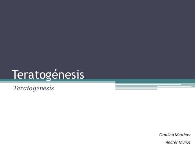 Teratogénesis Teratogenesis Carolina Martínez Andrés Muñoz