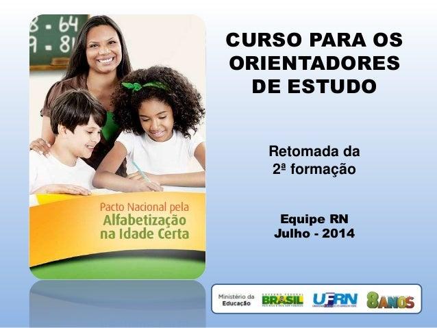 CURSO PARA OS ORIENTADORES DE ESTUDO Retomada da 2ª formação Equipe RN Julho - 2014