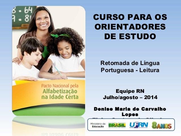 CURSO PARA OS ORIENTADORES DE ESTUDO Retomada de Língua Portuguesa - Leitura Equipe RN Julho/agosto – 2014 Denise Maria de...