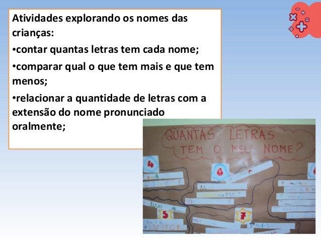Atividades explorando os nomes das crianças: •contar quantas letras tem cada nome; •comparar qual o que tem mais e que tem...