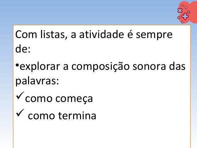 Com listas, a atividade é sempre de: •explorar a composição sonora das palavras: como começa  como termina