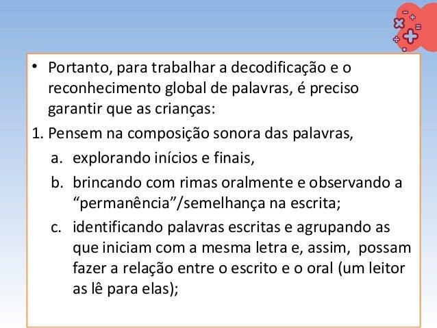 • Portanto, para trabalhar a decodificação e o reconhecimento global de palavras, é preciso garantir que as crianças: 1. P...