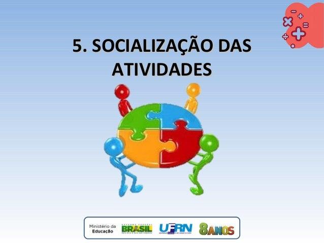 5. SOCIALIZAÇÃO DAS5. SOCIALIZAÇÃO DAS ATIVIDADESATIVIDADES