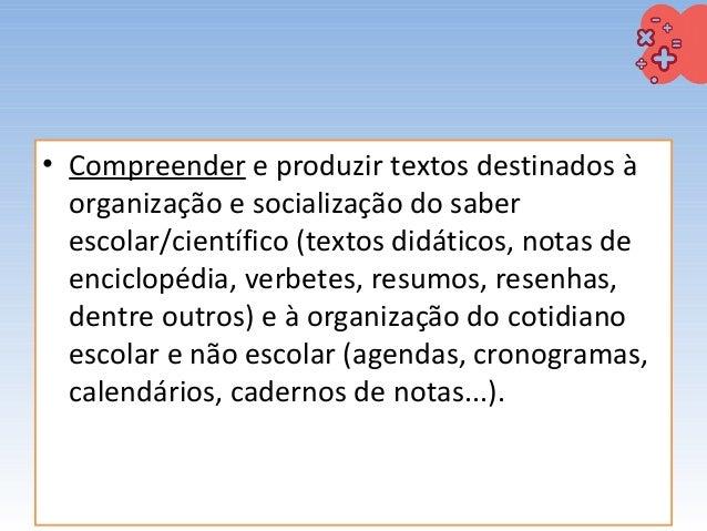 • Compreender e produzir textos destinados à organização e socialização do saber escolar/científico (textos didáticos, not...