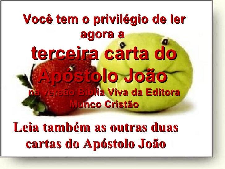Leia também as outras duas cartas do Apóstolo   João Você tem o privilégio de ler agora a  terceira carta do Apóstolo João...