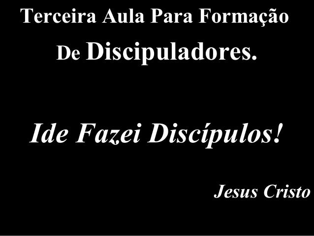 Terceira Aula Para Formação De Discipuladores. Ide Fazei Discípulos! Jesus Cristo