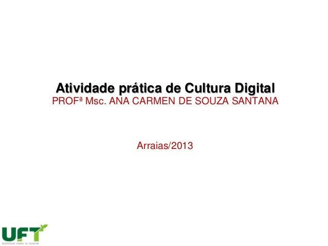 Atividade prática de Cultura DigitalPROFª Msc. ANA CARMEN DE SOUZA SANTANAArraias/2013