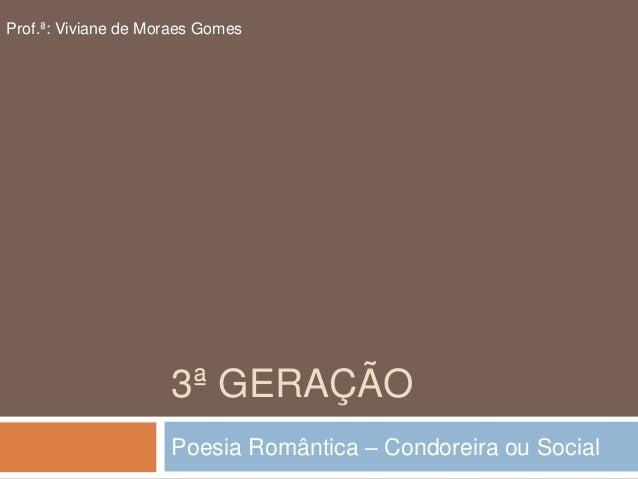 3ª GERAÇÃO Poesia Romântica – Condoreira ou Social Prof.ª: Viviane de Moraes Gomes