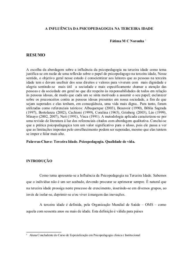 A INFLUÊNCIA DA PSICOPEDAGOGIA NA TERCEIRA IDADE Fátima M C Noronha 1 RESUMO A escolha da abordagem sobre a influência da ...