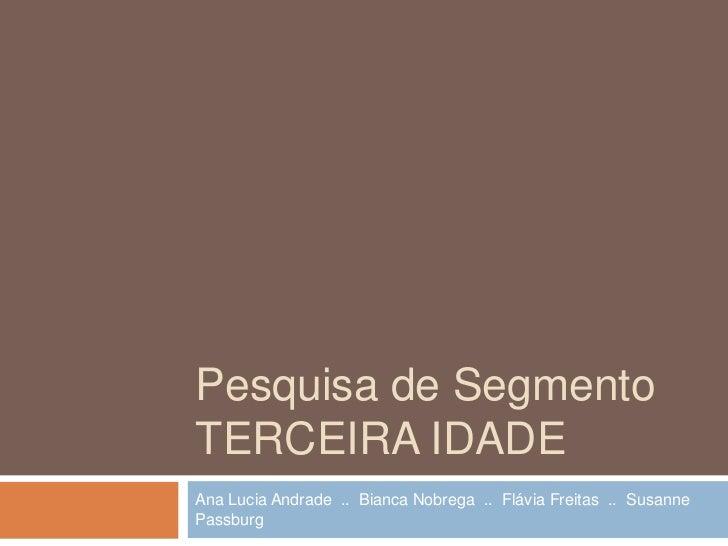 Pesquisa de SegmentoTerceira idade<br />Ana Lucia Andrade  ..  Bianca Nobrega  ..  Flávia Freitas  ..  Susanne Passburg<br />