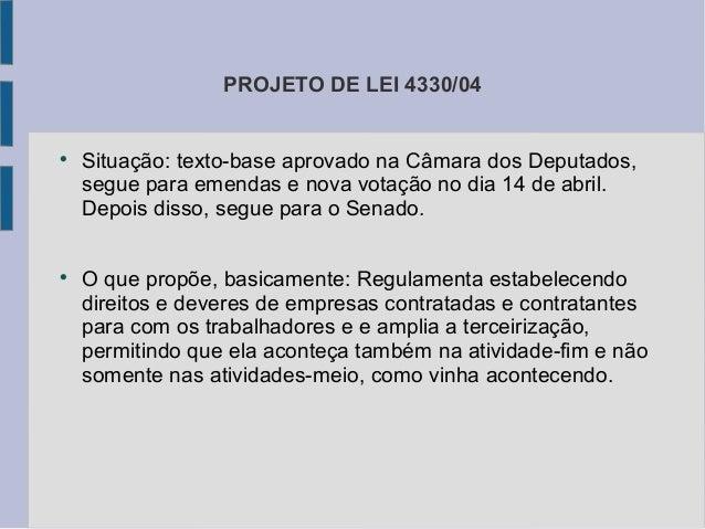 PROJETO DE LEI 4330/04  Situação: texto-base aprovado na Câmara dos Deputados, segue para emendas e nova votação no dia 1...