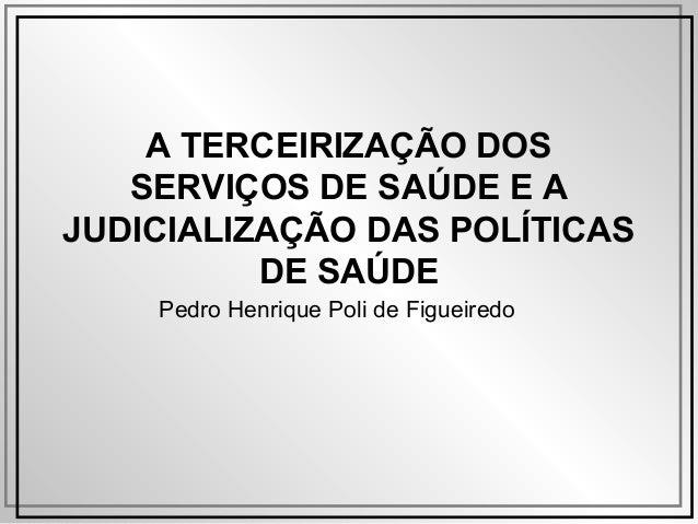 A TERCEIRIZAÇÃO DOS SERVIÇOS DE SAÚDE E A JUDICIALIZAÇÃO DAS POLÍTICAS DE SAÚDE Pedro Henrique Poli de Figueiredo