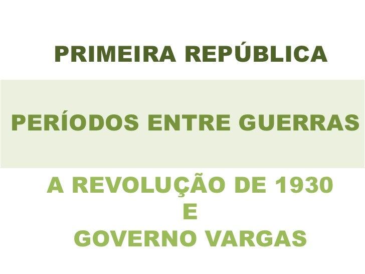 PRIMEIRA REPÚBLICAPERÍODOS ENTRE GUERRAS  A REVOLUÇÃO DE 1930           E    GOVERNO VARGAS