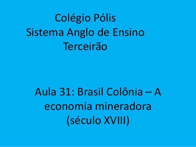 Colégio Pólis Sistema Anglo de Ensino Terceirão Aula 31: Brasil Colônia – A economia mineradora (século XVIII)