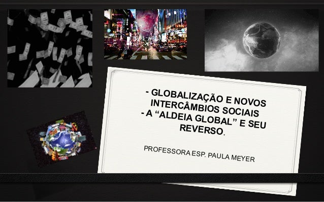 """- GLOBALIZAÇÃO E NOVOSINTERCÂMBIOS SOCIAIS- A """"ALDEIA GLOBAL"""" E SEUREVERSO. PROFESSORA ESP. PAULA MEYER"""